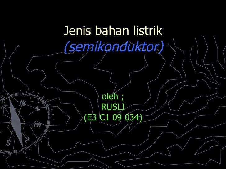 Jenis bahan listrik (semikonduktor) oleh ; RUSLI (E3 C1 09 034)