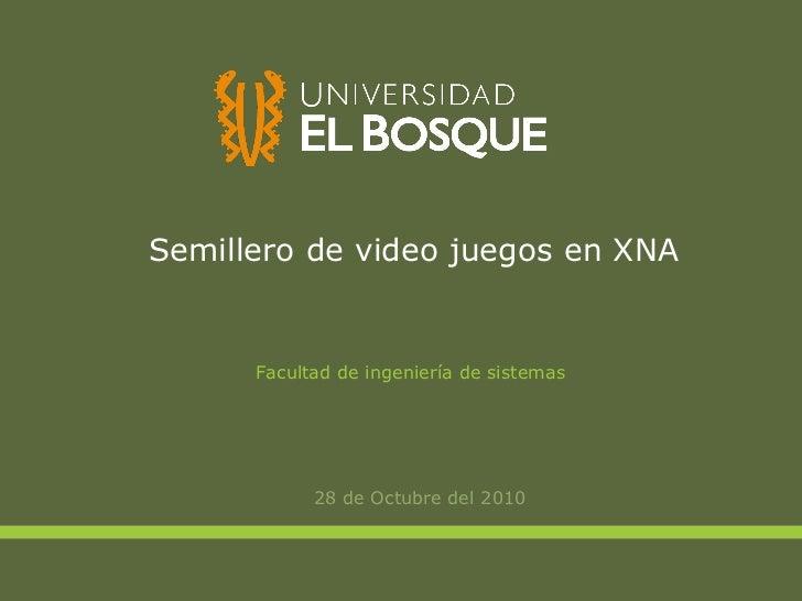 Semillero de video juegos en XNA <ul><li>28 de Octubre del 2010 </li></ul>Facultad de ingeniería de sistemas