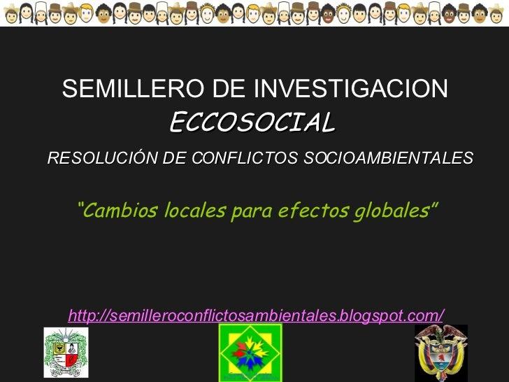 """SEMILLERO DE INVESTIGACION ECCOSOCIAL    RESOLUCIÓN DE CONFLICTOS SOCIOAMBIENTALES """"Cambios locales para efectos globales""""..."""