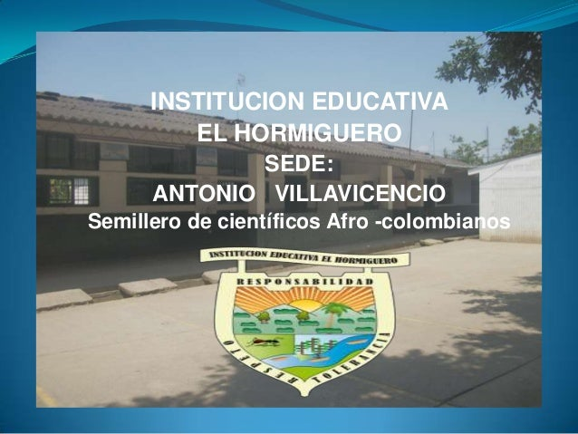 INSTITUCION EDUCATIVAEL HORMIGUEROSEDE:ANTONIO VILLAVICENCIOSemillero de científicos Afro -colombianos