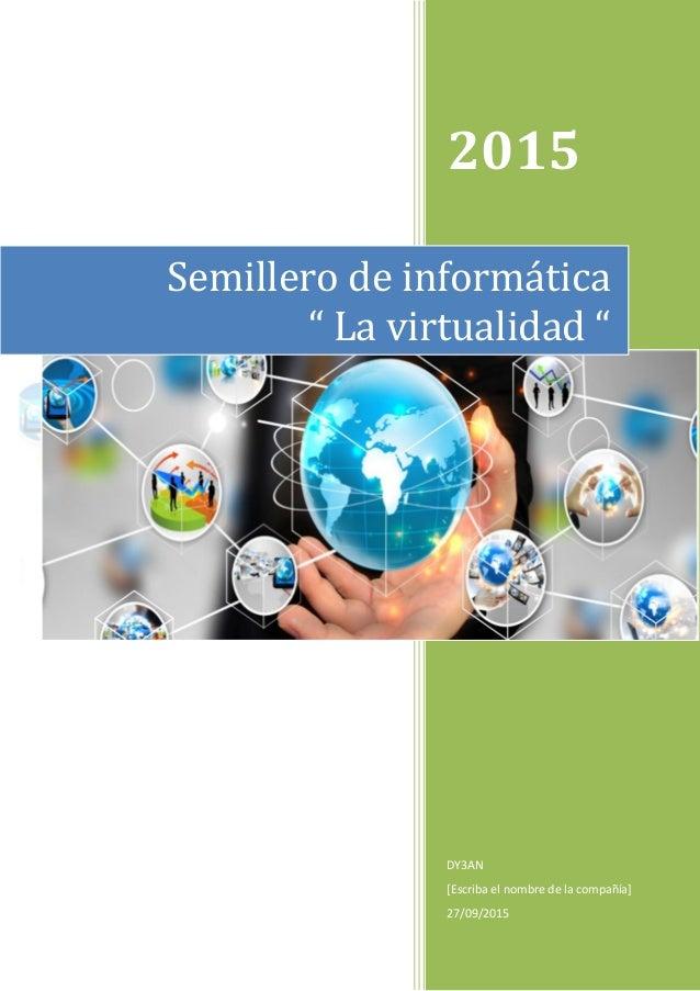 """2015 DY3AN [Escriba el nombre de la compañía] 27/09/2015 Semillero de informática """" La virtualidad """""""