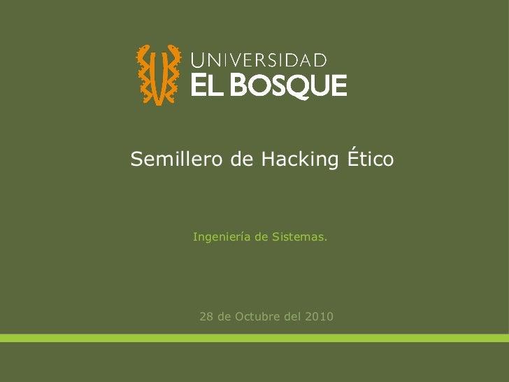 Semillero de Hacking Ético 28 de Octubre del 2010 Ingeniería de Sistemas.