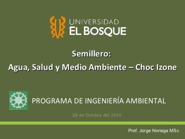 <ul><li>28 de Octubre del 2010 </li></ul>PROGRAMA DE INGENIERÍA AMBIENTAL Semillero:  Agua, Salud y Medio Ambiente – Choc ...