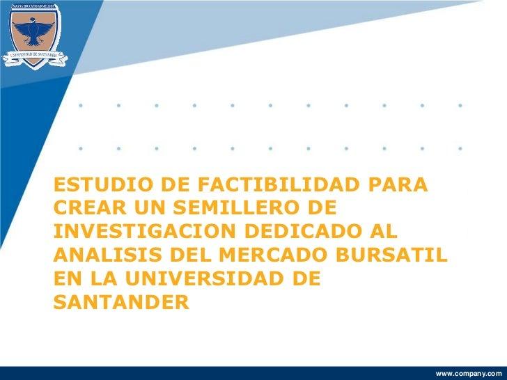ESTUDIO DE FACTIBILIDAD PARACREAR UN SEMILLERO DEINVESTIGACION DEDICADO ALANALISIS DEL MERCADO BURSATILEN LA UNIVERSIDAD D...