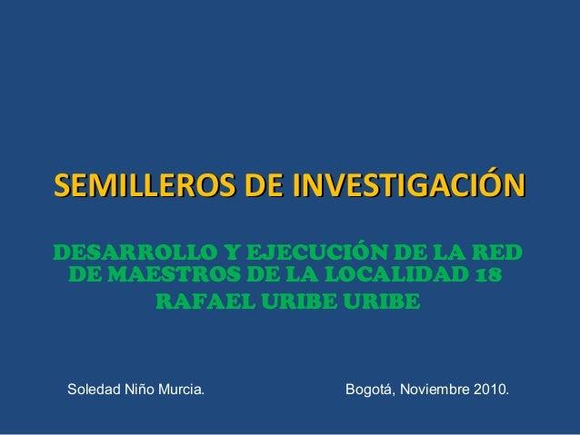 SEMILLEROS DE INVESTIGACIÓNSEMILLEROS DE INVESTIGACIÓN DESARROLLO Y EJECUCIÓN DE LA RED DE MAESTROS DE LA LOCALIDAD 18 RAF...