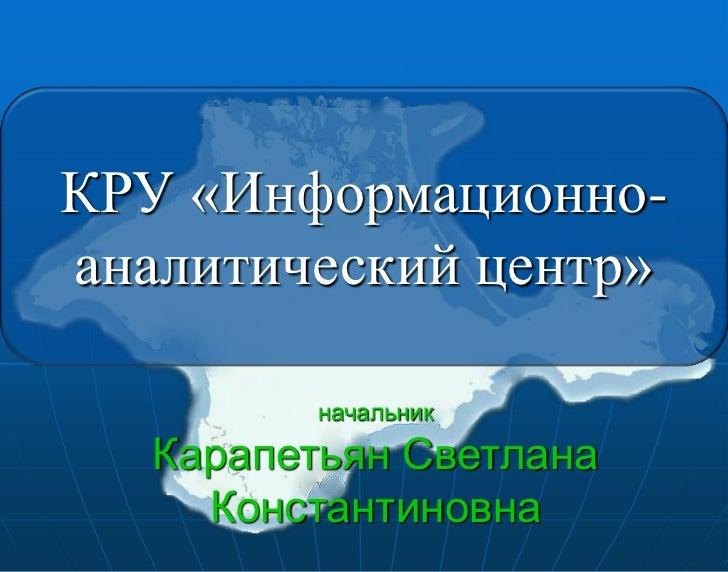 КРУ «Информационно-аналитический центр»          начальник   Карапетьян Светлана     Константиновна