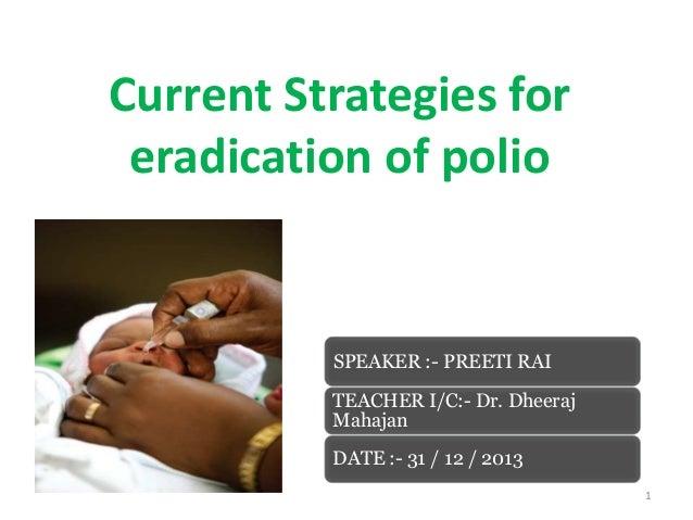Current Strategies for eradication of polio  SPEAKER :- PREETI RAI TEACHER I/C:- Dr. Dheeraj Mahajan DATE :- 31 / 12 / 201...