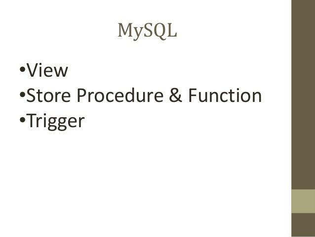 MySQL •View •Store Procedure & Function •Trigger