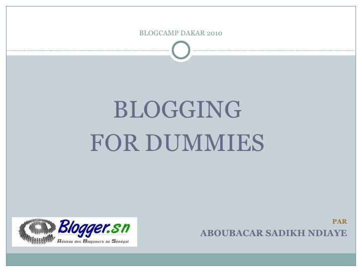 BLOGCAMP DAKAR 2010 <ul><li>BLOGGING  </li></ul><ul><li>FOR DUMMIES  </li></ul>PAR ABOUBACAR SADIKH NDIAYE