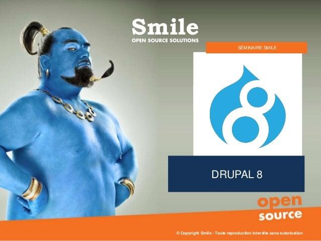 DRUPAL 8 SÉMINAIRE SMILE © Copyright Smile - Toute reproduction interdite sans autorisation