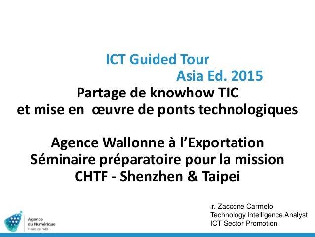 ICT Guided Tour Asia Ed. 2015 Partage de knowhow TIC et mise en œuvre de ponts technologiques Agence Wallonne à l'Exportat...