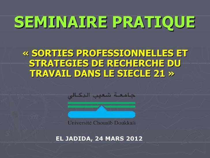 SEMINAIRE PRATIQUE« SORTIES PROFESSIONNELLES ET STRATEGIES DE RECHERCHE DU TRAVAIL DANS LE SIECLE 21 »     EL JADIDA, 24 M...