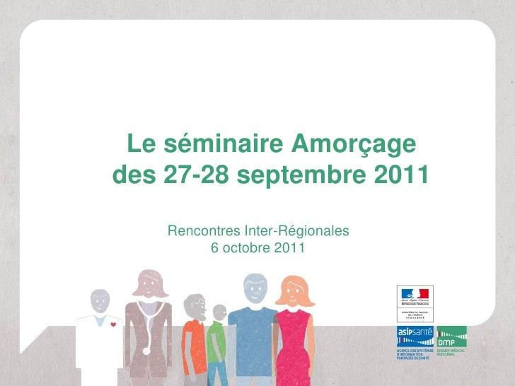 Le séminaire Amorçagedes 27-28 septembre 2011    Rencontres Inter-Régionales         6 octobre 2011