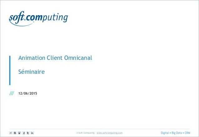 © Soft Computing – www.softcomputing.com Animation Client Omnicanal Séminaire 12/06/2015