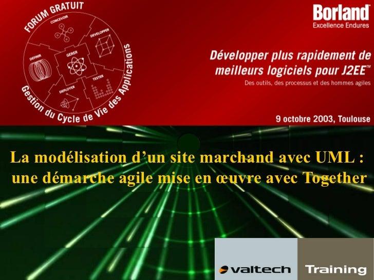 La modélisation d'un site marchand avec UML :une démarche agile mise en œuvre avec Together09 Octobre 2003   Modéliser un ...