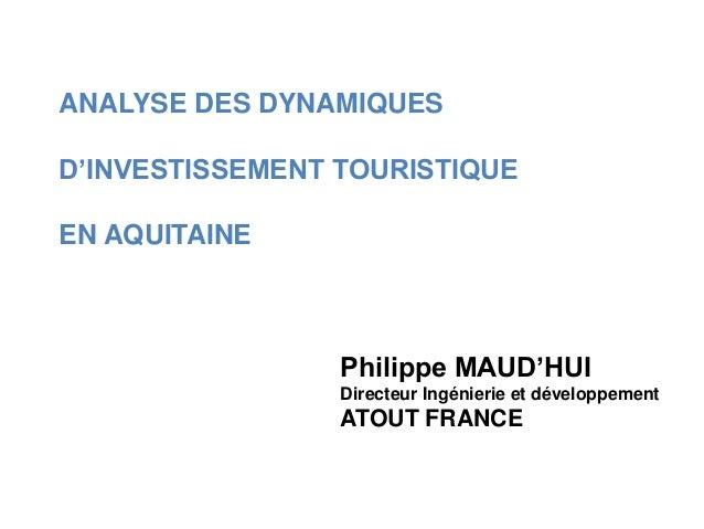 ANALYSE DES DYNAMIQUES D'INVESTISSEMENT TOURISTIQUE EN AQUITAINE Philippe MAUD'HUI Directeur Ingénierie et développement A...