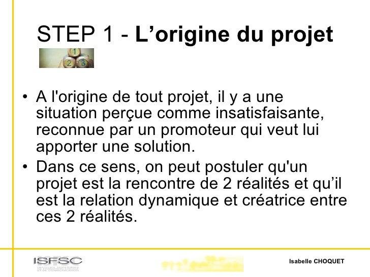 STEP 1 -  L'origine du projet <ul><li>A l'origine de tout projet, il y a une situation perçue comme insatisfaisante, recon...