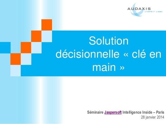 Solution décisionnelle « clé en main »  Séminaire Jaspersoft Intelligence Inside – Paris 28 janvier 2014