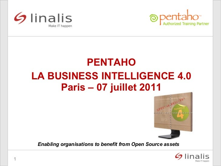 <ul>Enabling organisations to benefit from Open Source assets </ul><ul>PENTAHO LA BUSINESS INTELLIGENCE 4.0 </ul>Paris – 0...