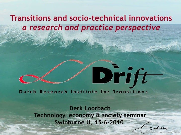 Transitions and socio-technical innovations a research and practice perspective Derk Loorbach Technology, economy & societ...