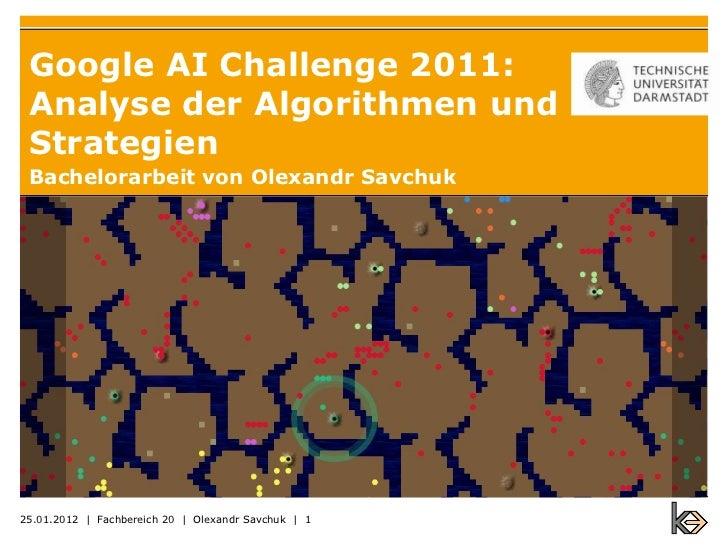 Google AI Challenge 2011: Analyse der Algorithmen und Strategien Bachelorarbeit von Olexandr Savchuk25.01.2012 | Fachberei...