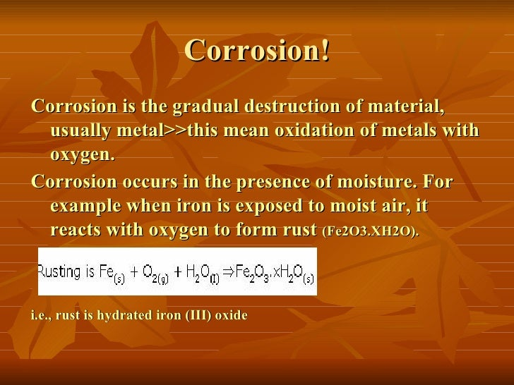 Corrosion!Corrosion is the gradual destruction of material, usually metal>>this mean oxidation of metals with oxygen.Corro...