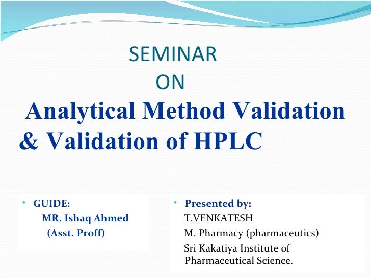 SEMINAR                   ONAnalytical Method Validation& Validation of HPLC• GUIDE:             • Presented by:   MR. Ish...
