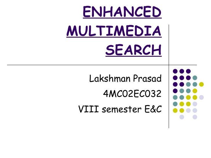ENHANCED MULTIMEDIA SEARCH Lakshman Prasad 4MC02EC032 VIII semester E&C