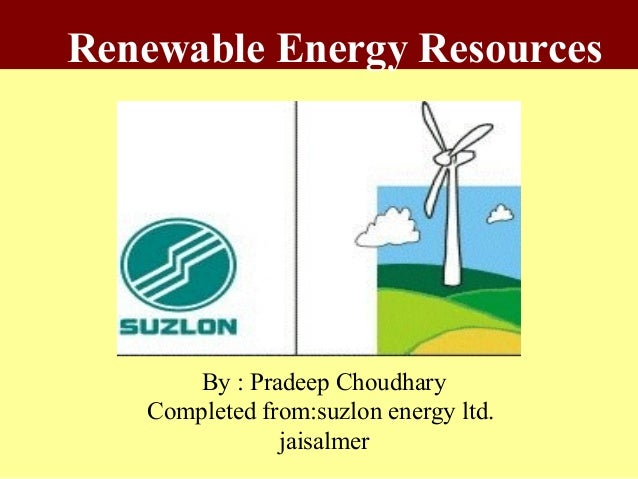 Renewable Energy Resources      By : Pradeep Choudhary   Completed from:suzlon energy ltd.               jaisalmer