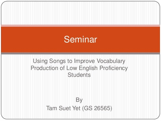 Seminar Using Songs to Improve VocabularyProduction of Low English Proficiency              Students               By     ...