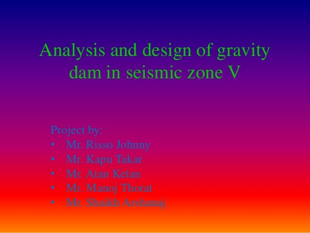 Analysis and design of gravity   dam in seismic zone V Project by: • Mr. Risso Johnny • Mr. Kapu Takar • Mr. Atan Ketan • ...