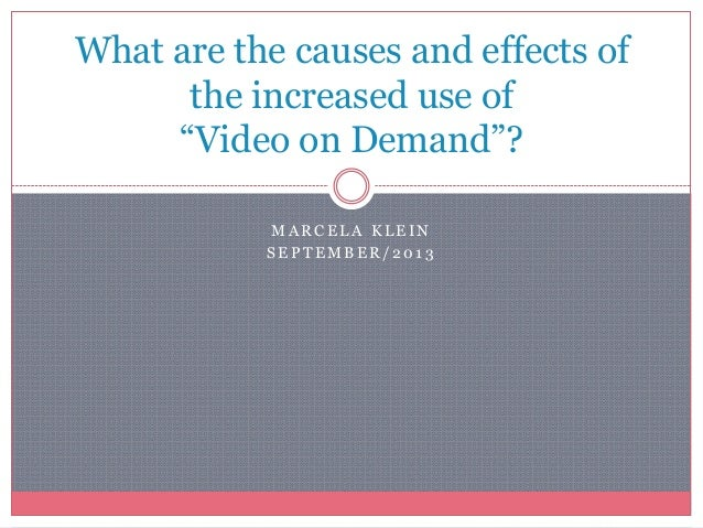 """M A R C E L A K L E I N S E P T E M B E R / 2 0 1 3 What are the causes and effects of the increased use of """"Video on Dema..."""