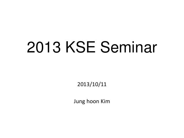 2013 KSE Seminar 2013/10/11 Jung hoon Kim