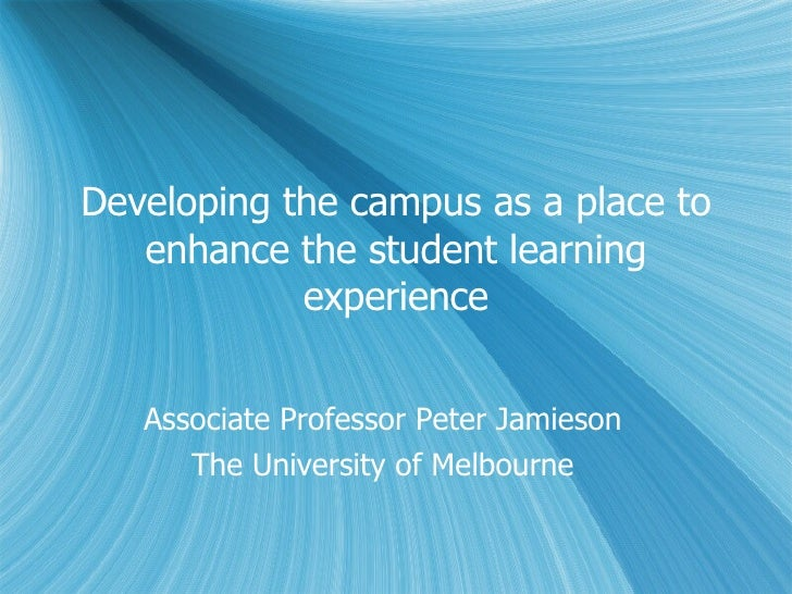 Developing the campus as a place to enhance the student learning experience Associate Professor Peter Jamieson The Univers...