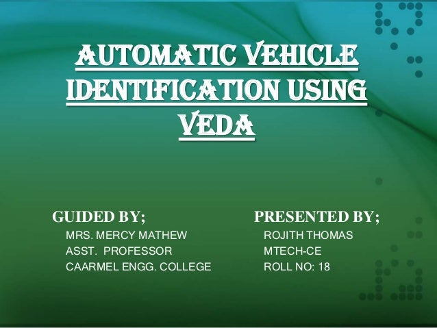 AUTOMATIC VEHICLE IDENTIFICATION USING VEDA GUIDED BY; MRS. MERCY MATHEW ASST. PROFESSOR CAARMEL ENGG. COLLEGE  PRESENTED ...