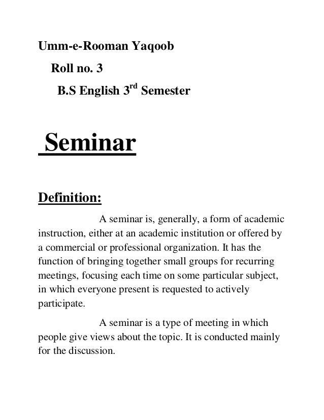Umm-e-Rooman Yaqoob Roll no. 3 B.S English 3rd Semester Seminar Definition: A seminar is, generally, a form of academic in...