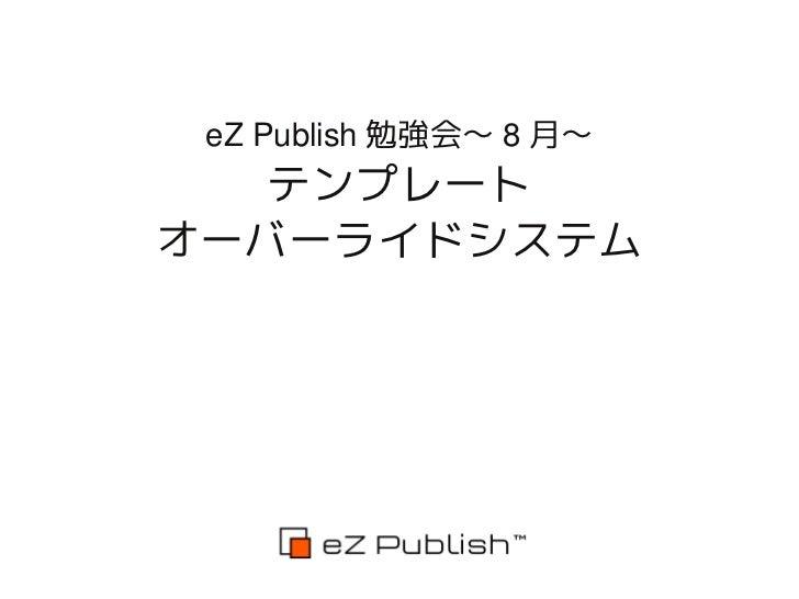 eZ Publish 2012年8月勉強会 - テンプレートオーバーライド