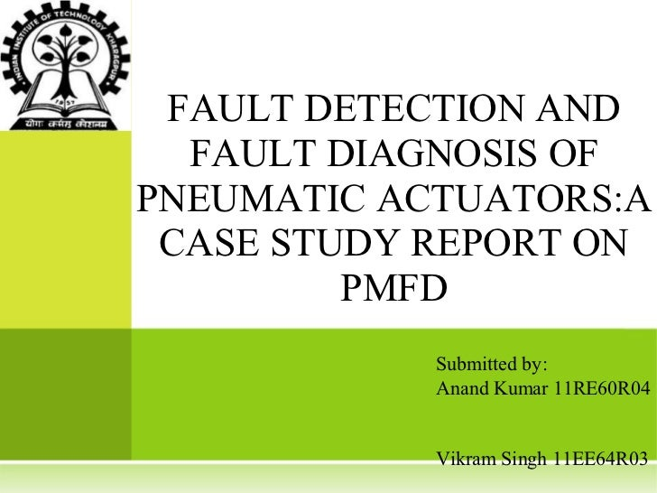 FAULT DETECTION AND  FAULT DIAGNOSIS OFPNEUMATIC ACTUATORS:A CASE STUDY REPORT ON         PMFD            Submitted by:   ...