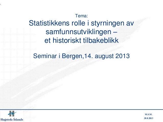 20.8.2013 M.S.M. Tema: Statistikkens rolle i styrningen av samfunnsutviklingen – et historiskt tilbakeblikk Seminar i Berg...