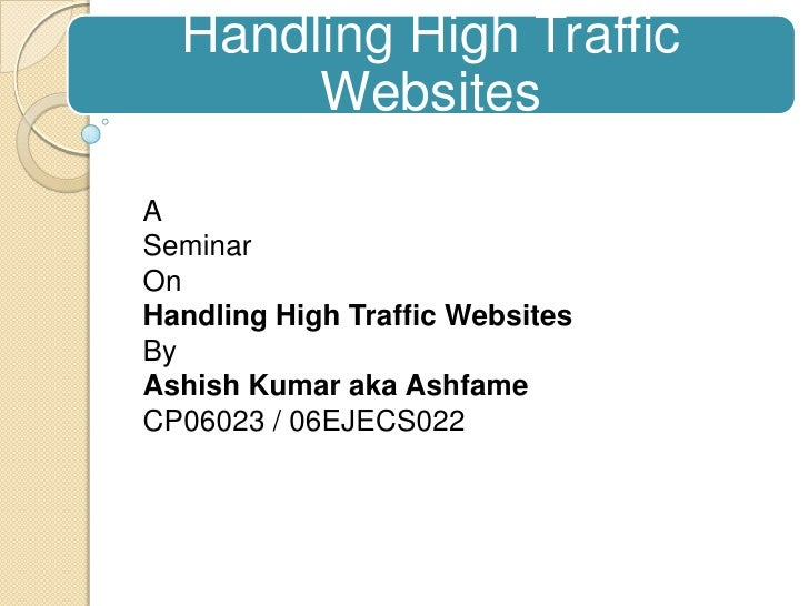 Handling High Traffic Websites<br />A<br />Seminar<br />On<br />Handling High Traffic Websites<br />By<br />AshishKumar ak...