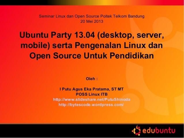 Seminar Linux dan Open Source Poltek Telkom Bandung20 Mei 2013Ubuntu Party 13.04 (desktop, server,mobile) serta Pengenalan...