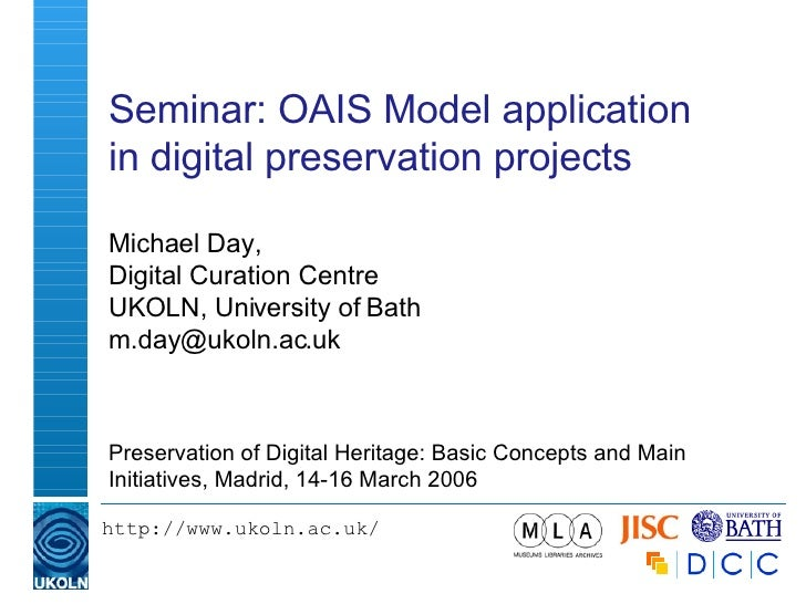Seminar: OAIS Model application in digital preservation projects Michael Day, Digital Curation Centre UKOLN, University of...