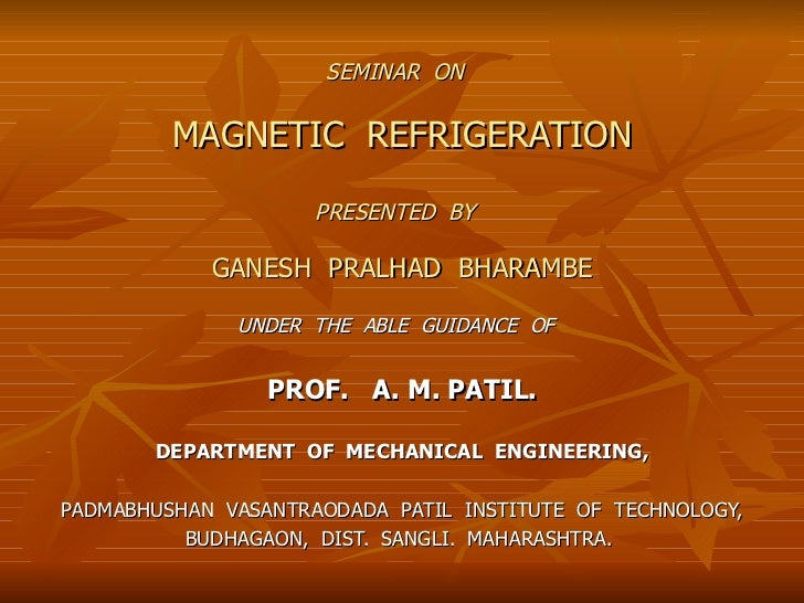 SEMINAR  ON   MAGNETIC  REFRIGERATION PRESENTED  BY   GANESH  PRALHAD  BHARAMBE UNDER  THE  ABLE  GUIDANCE  OF   PROF.  A....