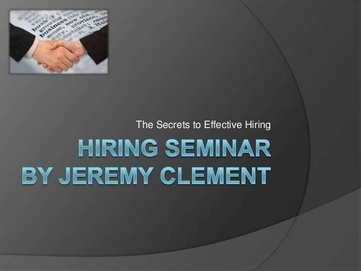 Hiring SeminarBy Jeremy Clement<br />The Secrets to Effective Hiring <br />