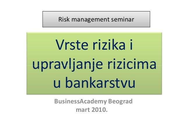 Risk management seminar   Vrste rizika iupravljanje rizicima   u bankarstvu   . BusinessAcademy Beograd            mart 20...