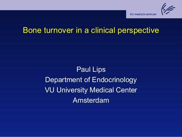Bone turnover in a clinical perspective Paul Lips Department of Endocrinology VU University Medical Center Amsterdam