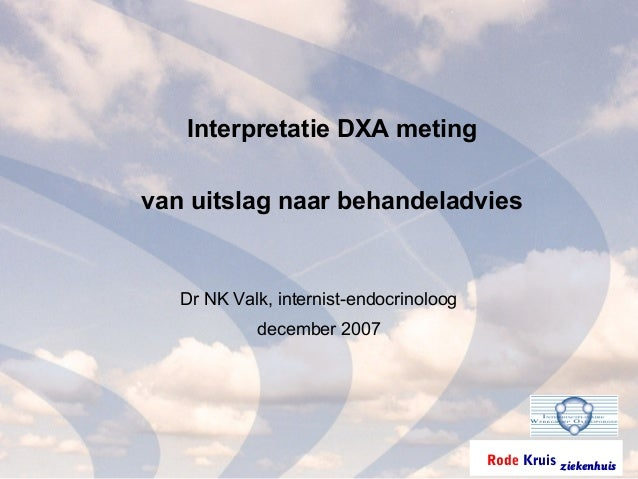Rode Kruis ziekenhuis Interpretatie DXA meting van uitslag naar behandeladvies Dr NK Valk, internist-endocrinoloog decembe...