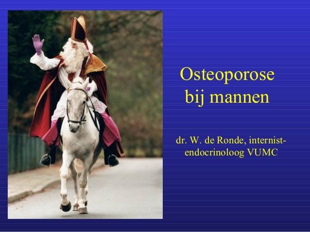 Osteoporose bij mannen dr. W. de Ronde, internist- endocrinoloog VUMC