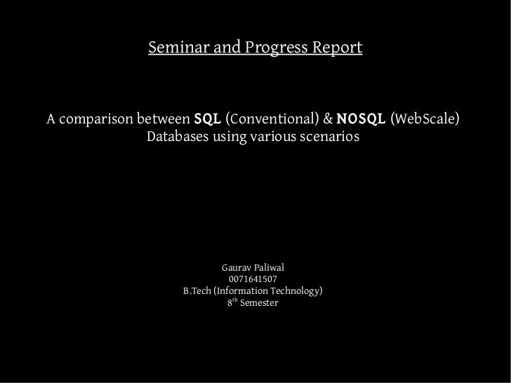 Seminar and Progress ReportA comparison between SQL (Conventional) & NOSQL (WebScale)              Databases using various...