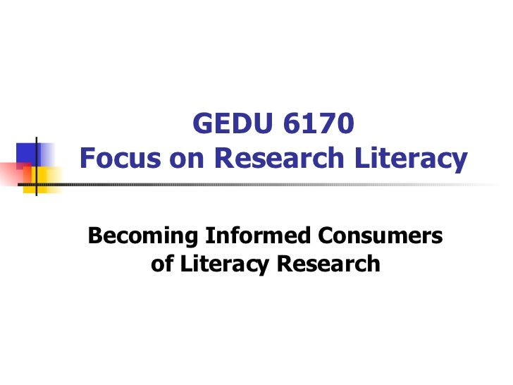 GEDU 6170 Focus on Research Literacy Becoming Informed Consumers of Literacy Research